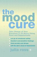 Mood Cure: Take Charge of Your Emotions in 24 Hours Using Food and Supplements