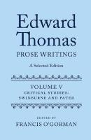 Edward Thomas: Prose Writings: A Selected Edition: Volume V: Critical Studies: Swinburne and Pater Annotated edition, Volume V, Critical Studies: Swinburne and Pater