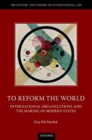 To Reform the World: International Organizations and the Making of Modern States