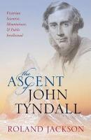 Ascent of John Tyndall: Victorian Scientist, Mountaineer, and Public Intellectual