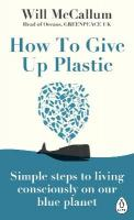 How to Give Up Plastic: Simple steps to living consciously on our blue planet
