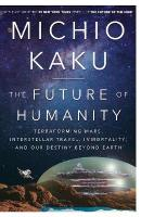 Future of Humanity: Terraforming Mars, Interstellar Travel, Immortality, and Our Destiny Beyond   Earth