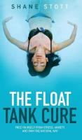 Float Tank Cure: Free Yourself from Stress, Anxiety, and Pain the Natural Way
