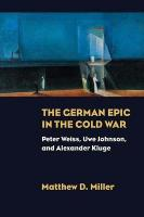 German Epic in the Cold War: Peter Weiss, Uwe Johnson, and Alexander Kluge
