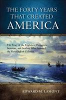 Forty Years that Created America: The Story of the Explorers, Promoters, Investors, and Settlers Who Founded   the First English Colonies