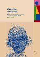 Disclosing Childhoods: Research and Knowledge Production for a Critical Childhood Studies 1st ed. 2018