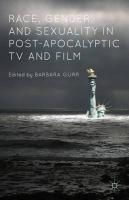 Race, Gender, and Sexuality in Post-Apocalyptic TV and Film 2015 1st ed. 2015
