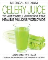 Medical Medium Celery Juice: The Most Powerful Medicine of Our Time Healing Millions Worldwide