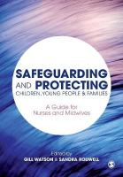 Safeguarding and Protecting Children, Young People and Families: A Guide for Nurses and Midwives
