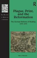 Plague, Print, and the Reformation: The German Reform of Healing, 1473-1573