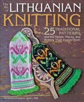 Art of Lithuanian Knitting: 25 Traditional Patterns and the People, Places, and History That Inspire Them