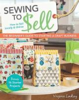 Sewing to Sell - The Beginner's Guide to Starting a Craft Business: Bonus - 16 Starter Projects * How to Sell Locally & Online
