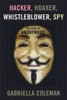 Hacker, Hoaxer, Whistleblower, Spy: the Story of Anonymous: The Story of Anonymous