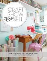 Craft, Show & Sell: How to Build Your Craft Business at Home, Online and in the Marketplace