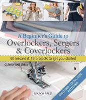 Beginner's Guide to Overlockers, Sergers & Coverlockers: 50 Lessons & 15 Projects to Get You Started
