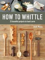 How to Whittle: 25 Beautiful Projects to Hand Carve