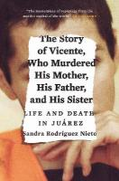 Story of Vicente, Who Murdered His Mother, His Father, and His Sister: Life and Death in Juarez