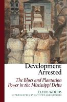Development Arrested: The Blues and Plantation Power in the Mississippi Delta 2nd Revised edition