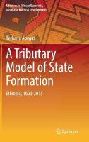 Tributary Model of State Formation: Ethiopia, 1600-2015 1st ed. 2018