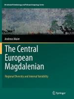 Central European Magdalenian: Regional Diversity and Internal Variability Softcover reprint of the original 1st ed. 2015
